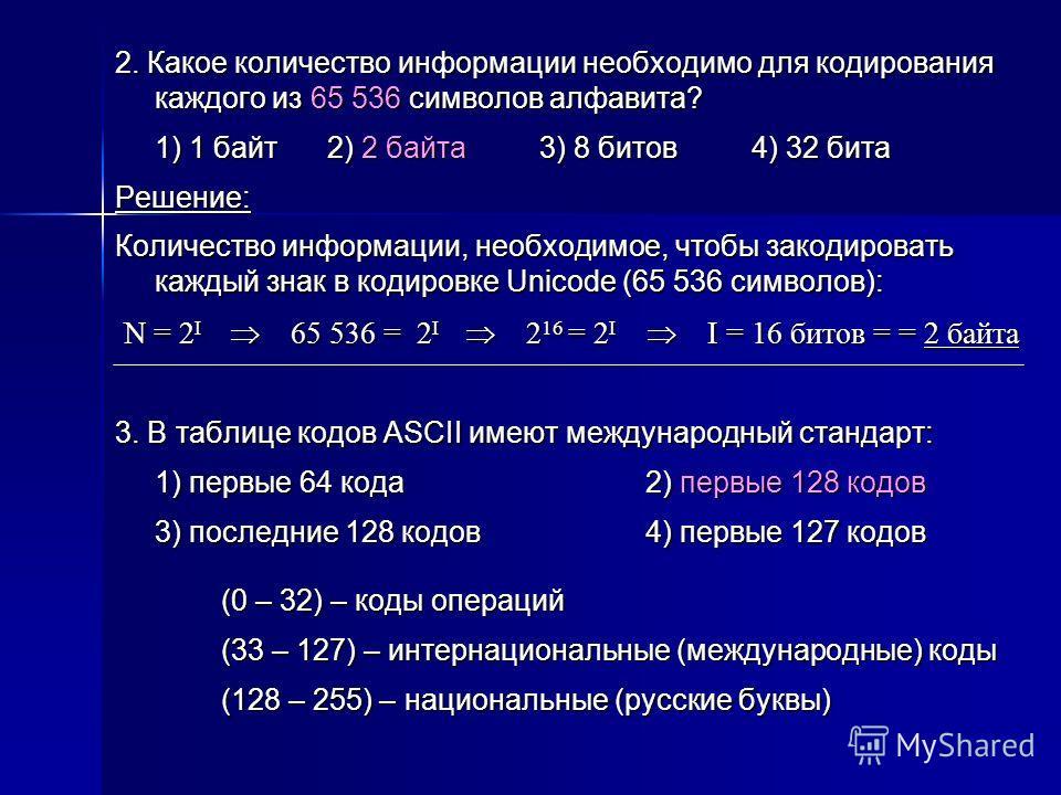 2. Какое количество информации необходимо для кодирования каждого из 65 536 символов алфавита? 1) 1 байт2) 2 байта3) 8 битов4) 32 бита Решение: Количество информации, необходимое, чтобы закодировать каждый знак в кодировке Unicode (65 536 символов):