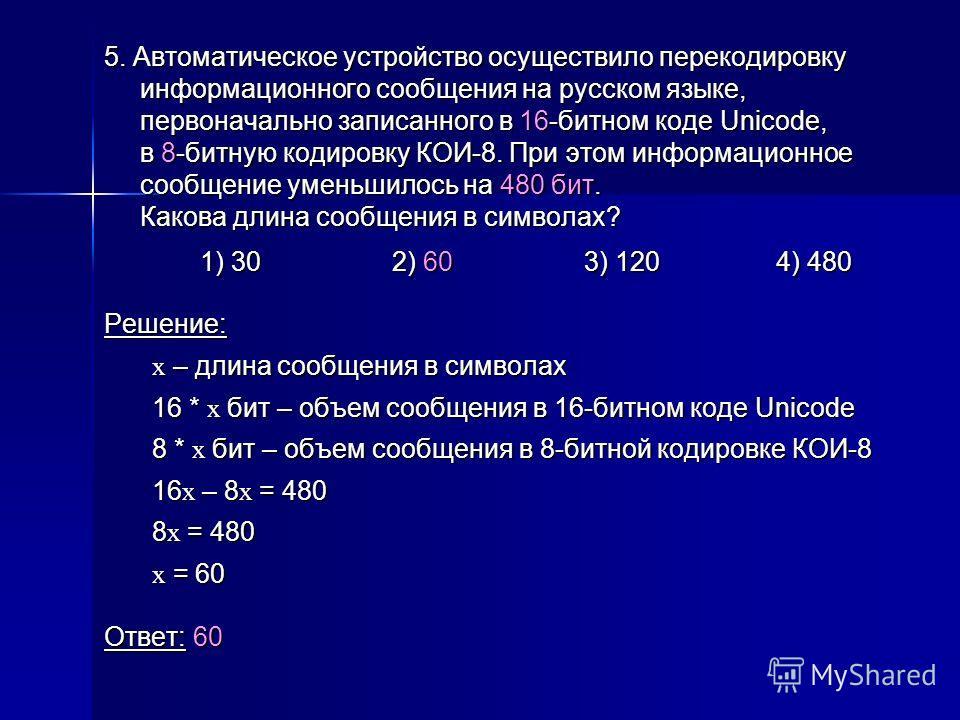 5. Автоматическое устройство осуществило перекодировку информационного сообщения на русском языке, первоначально записанного в 16-битном коде Unicode, в 8-битную кодировку КОИ-8. При этом информационное сообщение уменьшилось на 480 бит. Какова длина