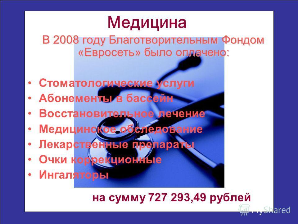 В 2008 году Благотворительным Фондом «Евросеть» было оплачено: Стоматологические услуги Абонементы в бассейн Восстановительное лечение Медицинское обследование Лекарственные препараты Очки коррекционные Ингаляторы на сумму 727 293,49 рублей Медицина