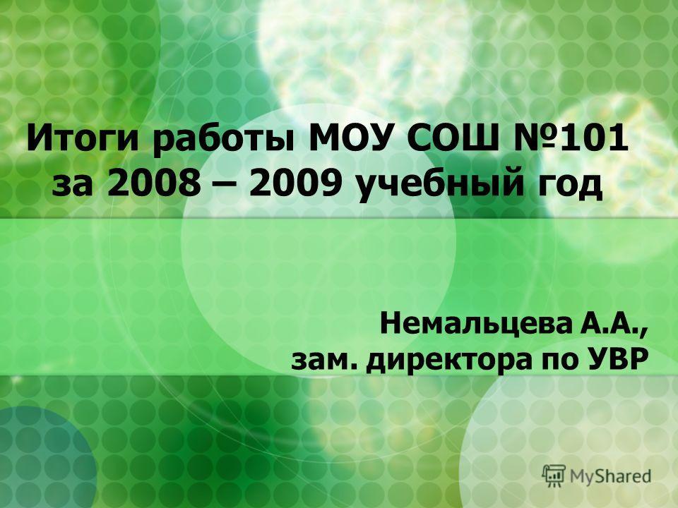 Итоги работы МОУ СОШ 101 за 2008 – 2009 учебный год Немальцева А.А., зам. директора по УВР