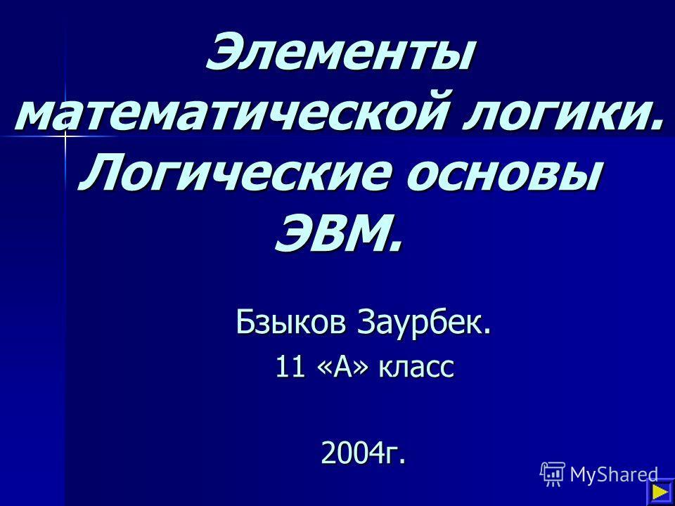 Элементы математической логики. Логические основы ЭВМ. Бзыков Заурбек. 11 «А» класс 2004г.