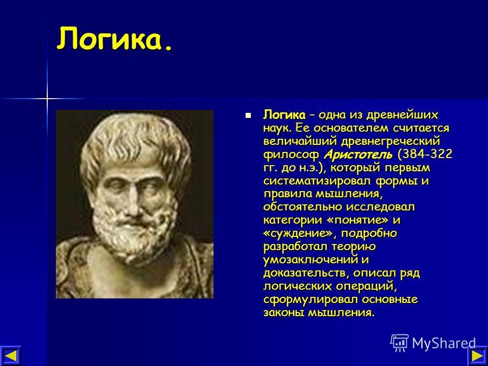 Логика. Логика – одна из древнейших наук. Ее основателем считается величайший древнегреческий философ Аристотель, который первым систематизировал формы и правила мышления, обстоятельно исследовал категории «понятие» и «суждение», подробно разработал