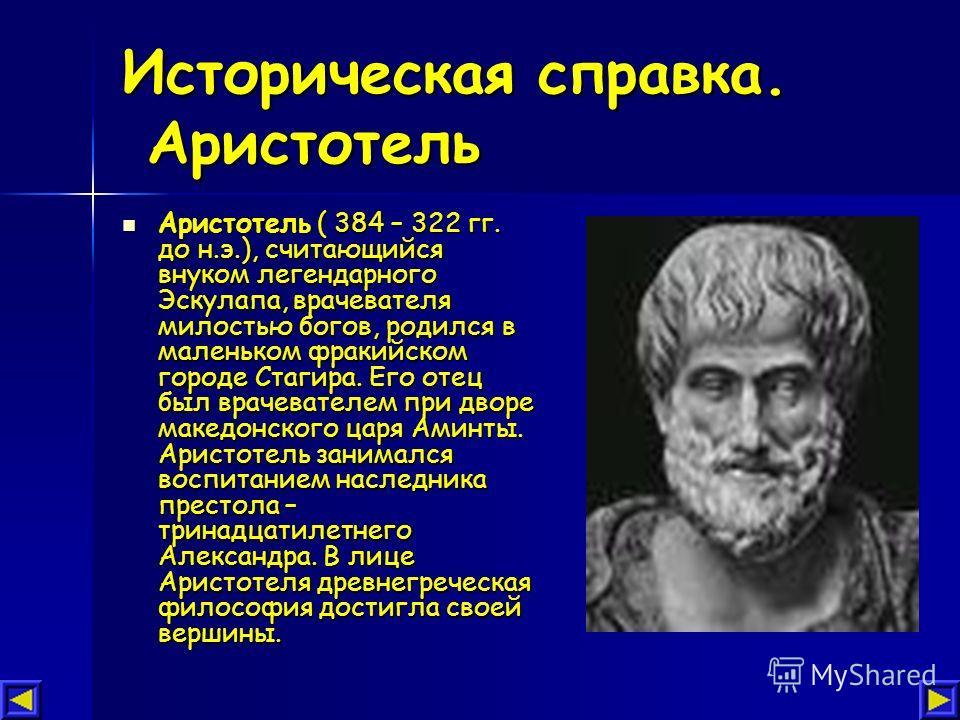 Историческая справка. Аристотель Аристотель ( 384 – 322 гг. до н.э.), считающийся внуком легендарного Эскулапа, врачевателя милостью богов, родился в маленьком фракийском городе Стагира. Его отец был врачевателем при дворе македонского царя Аминты. А