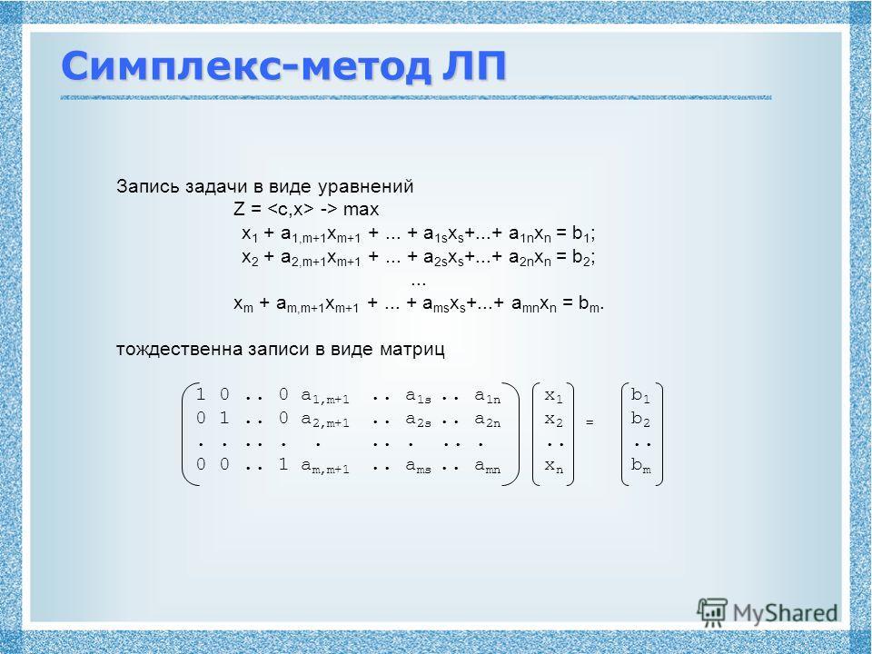 Симплекс-метод ЛП Запись задачи в виде уравнений Z = -> max x 1 + a 1,m+1 x m+1 +... + a 1s x s +...+ a 1n x n = b 1 ; x 2 + a 2,m+1 x m+1 +... + a 2s x s +...+ a 2n x n = b 2 ;... x m + a m,m+1 x m+1 +... + a ms x s +...+ a mn x n = b m. тождественн
