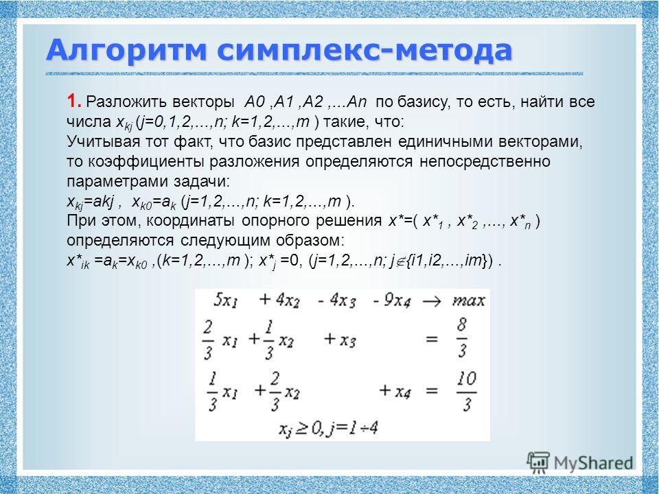 Алгоритм симплекс-метода 1. Разложить векторы A0,A1,A2,...An по базису, то есть, найти все числа x kj (j=0,1,2,...,n; k=1,2,...,m ) такие, что: Учитывая тот факт, что базис представлен единичными векторами, то коэффициенты разложения определяются неп