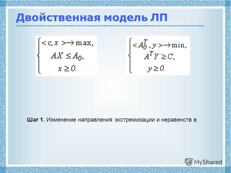 Двойственная модель ЛП Шаг 1. Изменение направления экстремизации и неравенств в