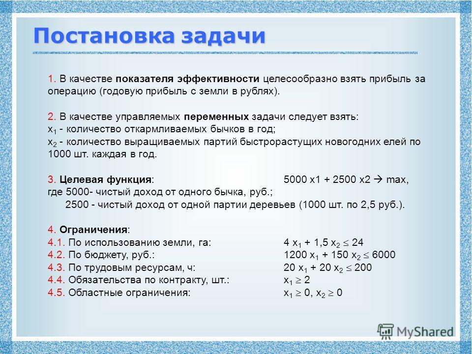 Постановка задачи 1. В качестве показателя эффективности целесообразно взять прибыль за операцию (годовую прибыль с земли в рублях). 2. В качестве управляемых переменных задачи следует взять: x 1 - количество откармливаемых бычков в год; x 2 - количе