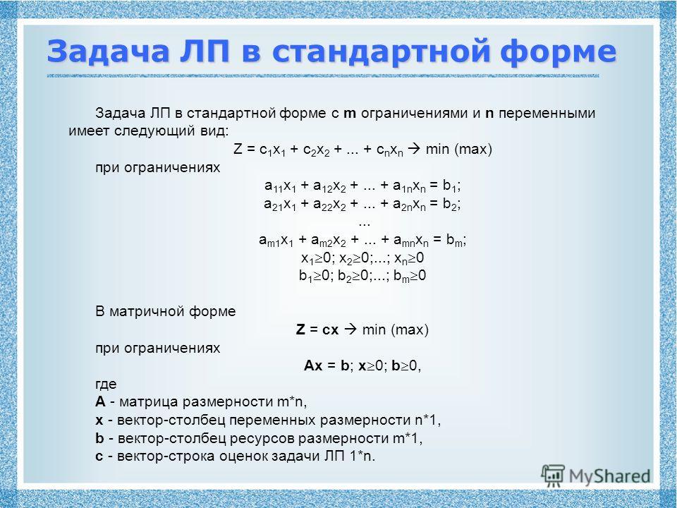 Задача ЛП в стандартной форме Задача ЛП в стандартной форме с m ограничениями и n переменными имеет следующий вид: Z = c 1 x 1 + c 2 x 2 +... + c n x n min (max) при ограничениях a 11 x 1 + a 12 x 2 +... + a 1n x n = b 1 ; a 21 x 1 + a 22 x 2 +... +