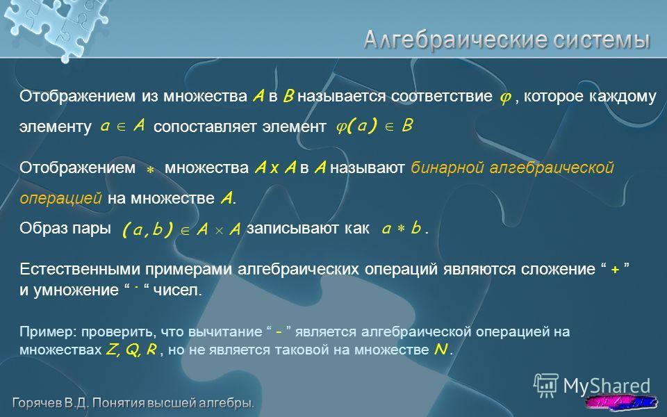 Отображением из множества А в B называется соответствие, которое каждому элементу сопоставляет элемент Отображением множества А x A в A называют бинарной алгебраической операцией на множестве A. Образ пары записывают как. Естественными примерами алге