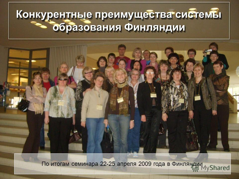 Конкурентные преимущества системы образования Финляндии По итогам семинара 22-25 апреля 2009 года в Финляндии