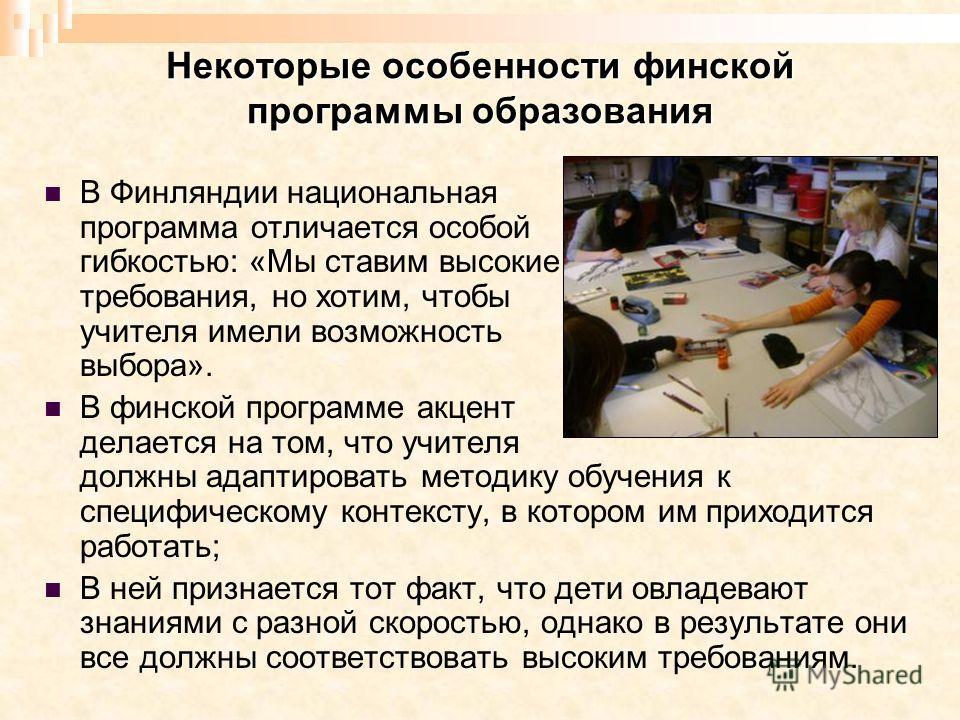 Некоторые особенности финской программы образования В Финляндии национальная программа отличается особой гибкостью: «Мы ставим высокие требования, но хотим, чтобы учителя имели возможность выбора». В финской программе акцент делается на том, что учит