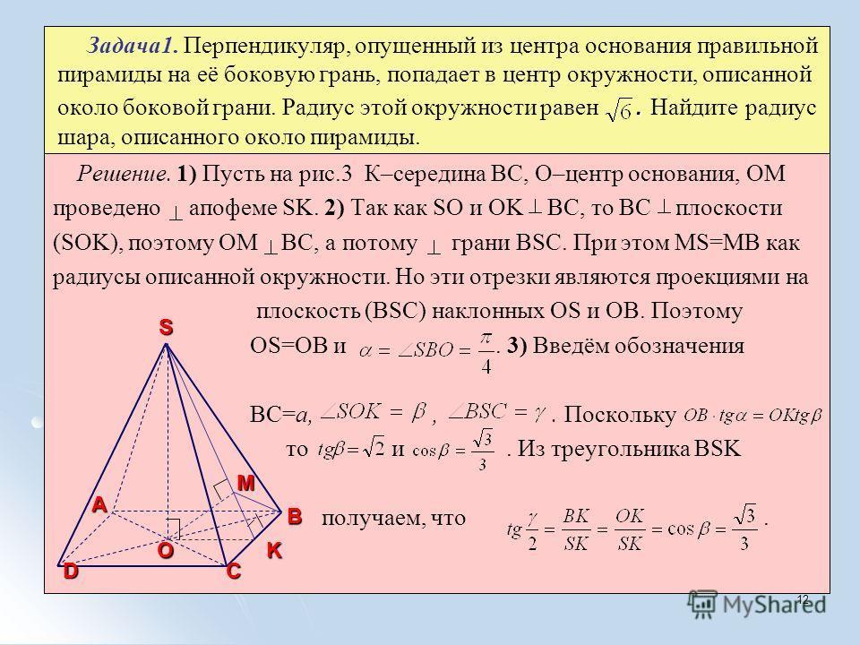 12. Задача1. Перпендикуляр, опущенный из центра основания правильной пирамиды на её боковую грань, попадает в центр окружности, описанной около боковой грани. Радиус этой окружности равен. Найдите радиус шара, описанного около пирамиды. Решение. 1) П