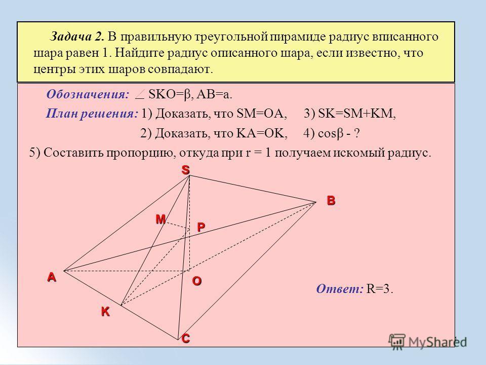 21 Обозначения: SKO=β, AB=a. План решения: 1) Доказать, что SM=OA, 3) SK=SM+KM, 2) Доказать, что KA=OK, 4) cosβ - ? 5) Составить пропорцию, откуда при r = 1 получаем искомый радиус. Ответ: R=3. Задача 2. В правильную треугольной пирамиде радиус вписа