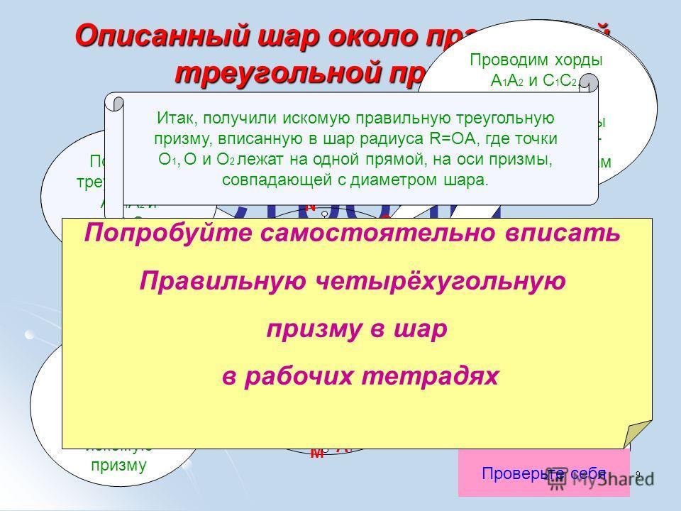 9 Строим вместе Описанный шар около правильной треугольной призмы Строим два малых круга Получаем треугольники АA 1 A 2 и СC 1 C 2, вписанные в окружности C A O 1 A 2 M B K 1 A 1 O 2 N C 2 C 1 K 2 D O Проверьте себя Соединяем C и A, C 1 и A 1, и С 2