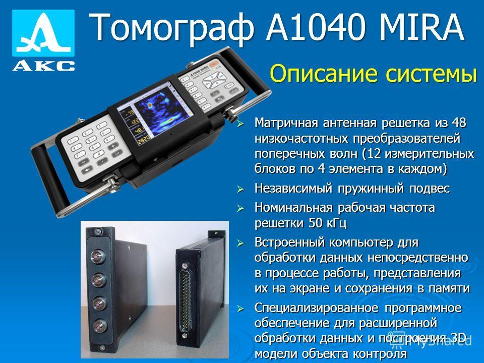Томограф А1040 MIRA Матричная антенная решетка из 48 низкочастотных преобразователей поперечных волн (12 измерительных блоков по 4 элемента в каждом) Матричная антенная решетка из 48 низкочастотных преобразователей поперечных волн (12 измерительных б