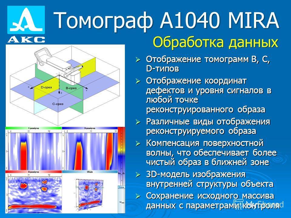 Томограф А1040 MIRA Обработка данных Отображение томограмм В, С, D-типов Отображение томограмм В, С, D-типов Отображение координат дефектов и уровня сигналов в любой точке реконструированного образа Отображение координат дефектов и уровня сигналов в