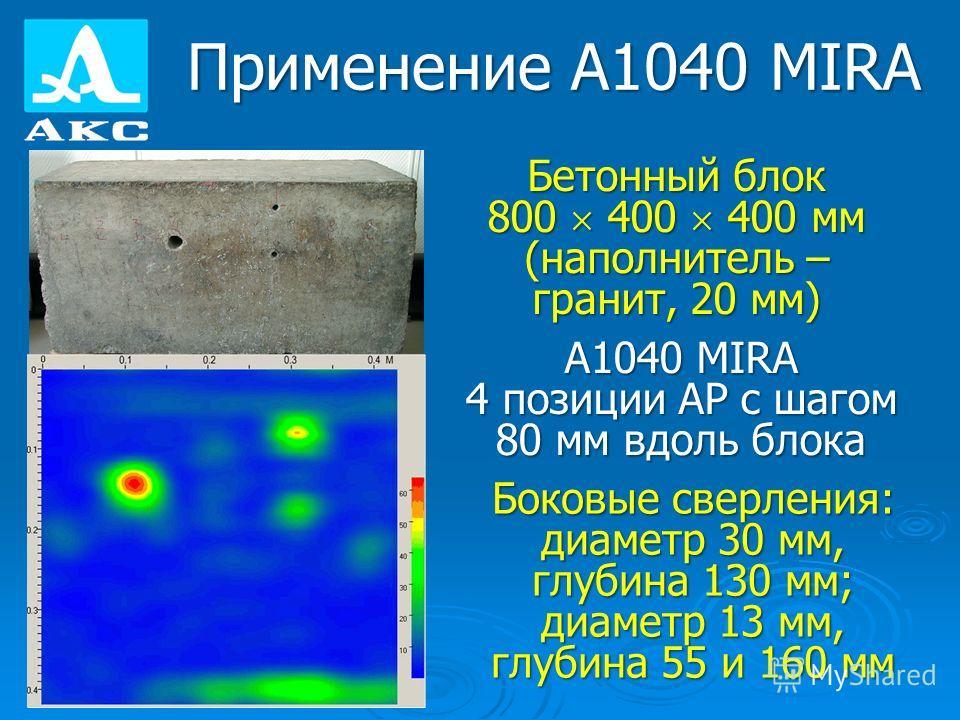 Применение А1040 MIRA Бетонный блок 800 400 400 мм (наполнитель – гранит, 20 мм) A1040 MIRA 4 позиции АР с шагом 80 мм вдоль блока Боковые сверления: диаметр 30 мм, глубина 130 мм; диаметр 13 мм, глубина 55 и 160 мм
