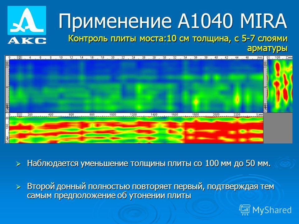 Применение А1040 MIRA Контроль плиты моста:10 см толщина, с 5-7 слоями арматуры Наблюдается уменьшение толщины плиты со 100 мм до 50 мм. Наблюдается уменьшение толщины плиты со 100 мм до 50 мм. Второй донный полностью повторяет первый, подтверждая те