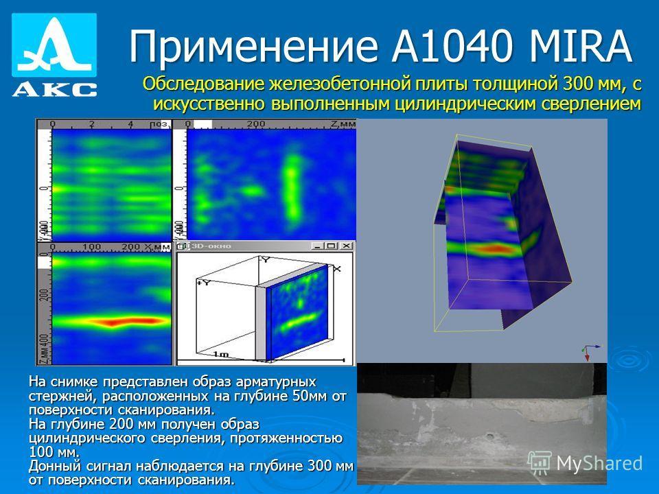 Применение А1040 MIRA Обследование железобетонной плиты толщиной 300 мм, с искусственно выполненным цилиндрическим сверлением На снимке представлен образ арматурных стержней, расположенных на глубине 50мм от поверхности сканирования. На глубине 200 м