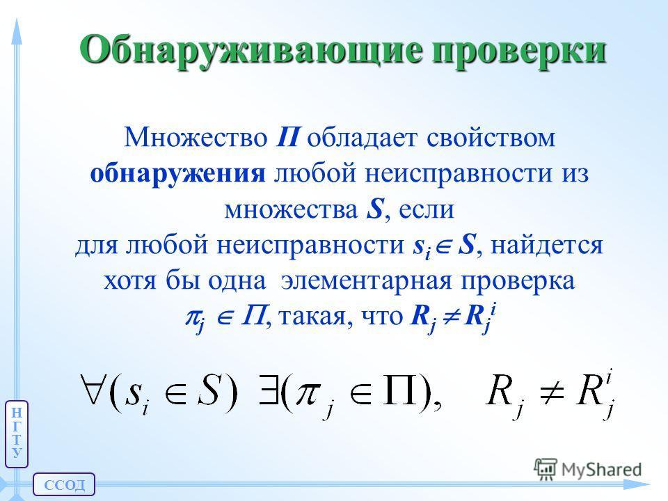 ССОД НГТУНГТУ Обнаруживающие проверки Множество П обладает свойством обнаружения любой неисправности из множества S, если для любой неисправности s i S, найдется хотя бы одна элементарная проверка j, такая, что R j R j i