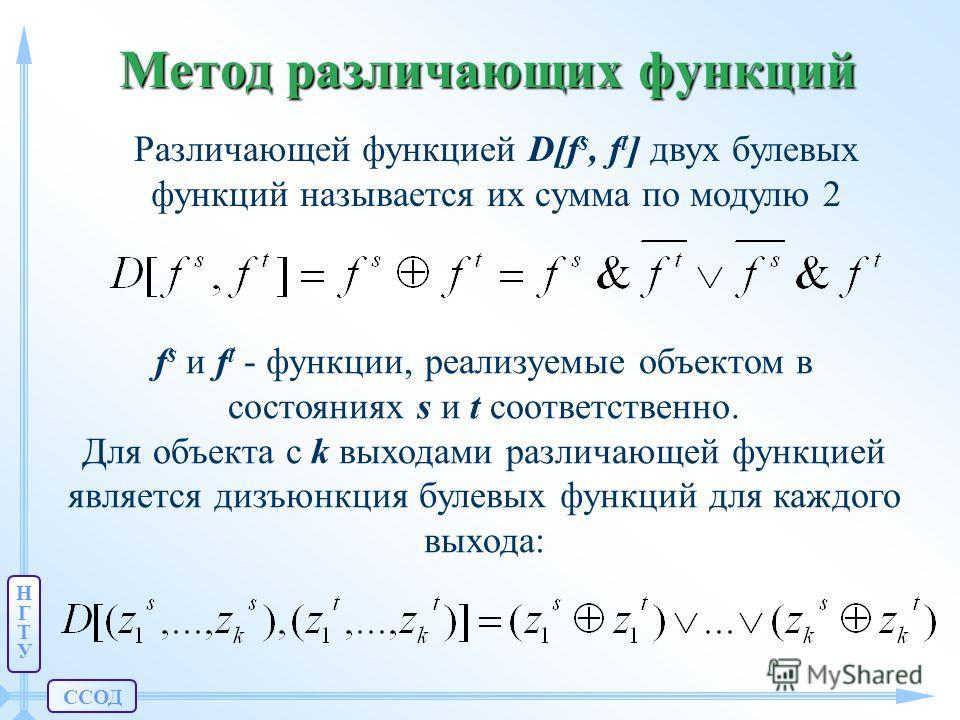 ССОД НГТУНГТУ Метод различающих функций Различающей функцией D[fs, D[fs, ft] ft] двух булевых функций называется их сумма по модулю 2 fs fs и ft ft - функции, реализуемые объектом в состояниях s и t соответственно. Для объекта с k выходами различающе