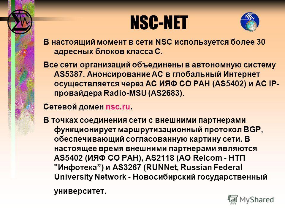 В настоящий момент в сети NSC используется более 30 адресных блоков класса С. Все сети организаций объединены в автономную систему AS5387. Анонсирование АС в глобальный Интернет осуществляется через АС ИЯФ СО РАН (AS5402) и АС IP- провайдера Radio-MS