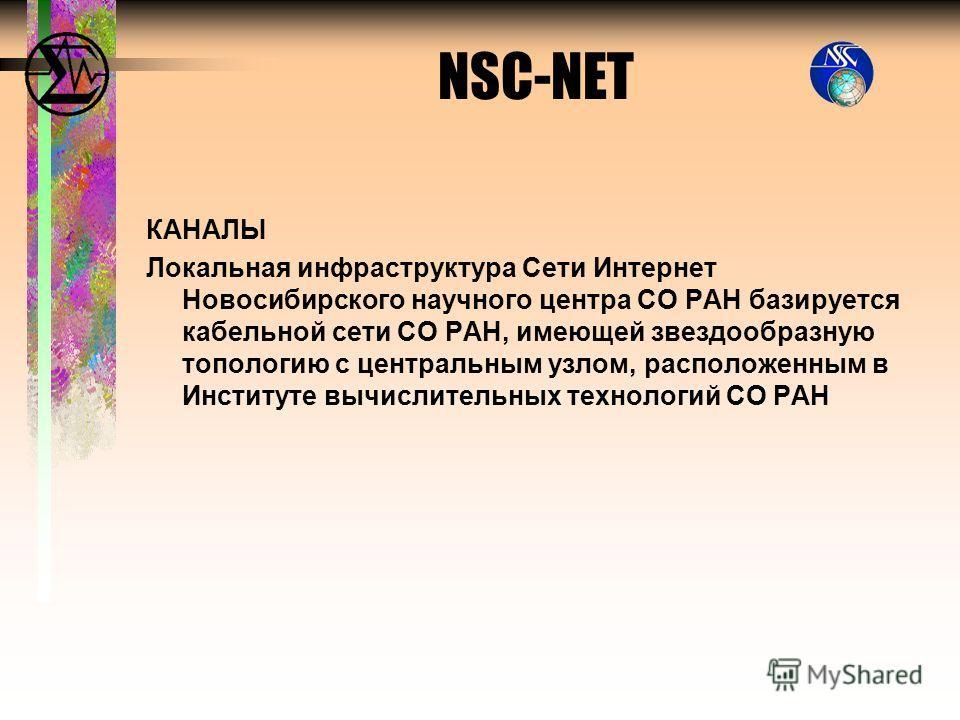 КАНАЛЫ Локальная инфраструктура Сети Интернет Новосибирского научного центра СО РАН базируется кабельной сети СО РАН, имеющей звездообразную топологию с центральным узлом, расположенным в Институте вычислительных технологий СО РАН NSC-NET