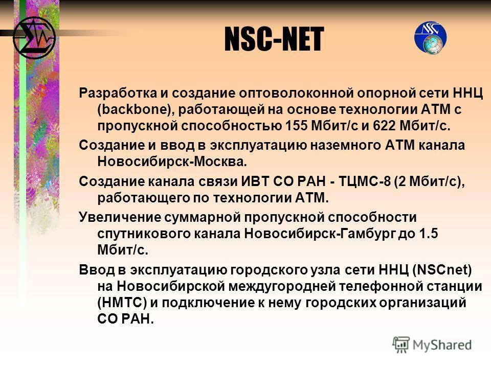 Разработка и создание оптоволоконной опорной сети ННЦ (backbone), работающей на основе технологии АТМ с пропускной способностью 155 Мбит/с и 622 Мбит/с. Создание и ввод в эксплуатацию наземного АТМ канала Новосибирск-Москва. Создание канала связи ИВТ