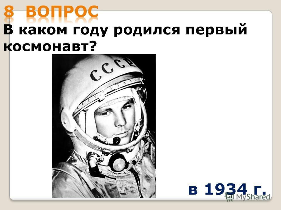 В каком году родился первый космонавт? в 1934 г.