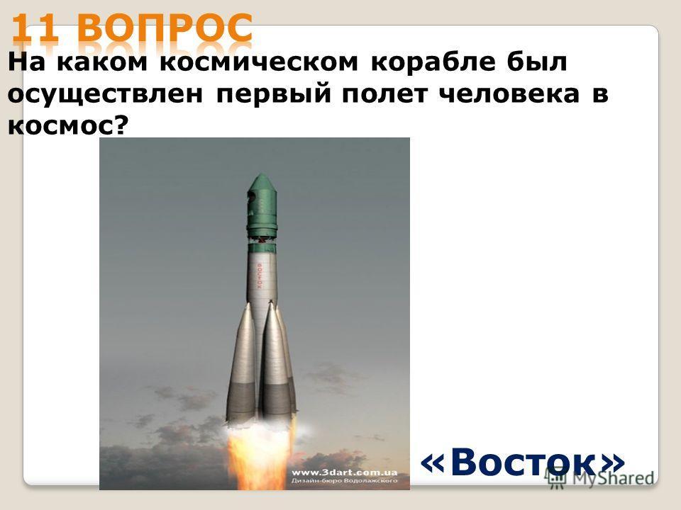 На каком космическом корабле был осуществлен первый полет человека в космос? «Восток»