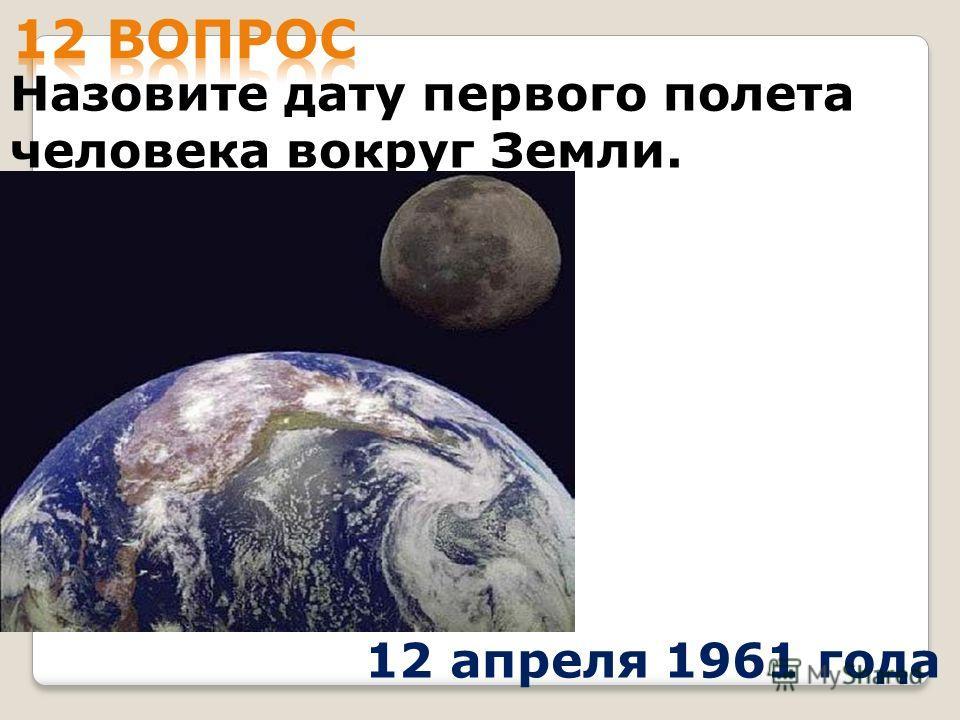 Назовите дату первого полета человека вокруг Земли. 12 апреля 1961 года