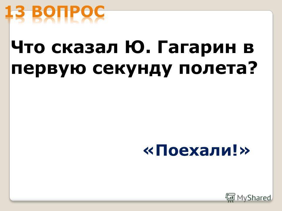 Что сказал Ю. Гагарин в первую секунду полета? «Поехали!»