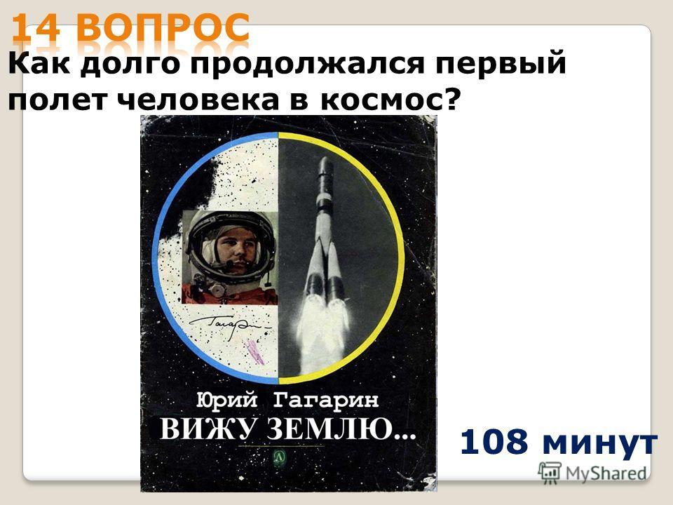 Как долго продолжался первый полет человека в космос? 108 минут