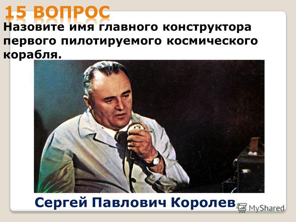 Назовите имя главного конструктора первого пилотируемого космического корабля. Сергей Павлович Королев