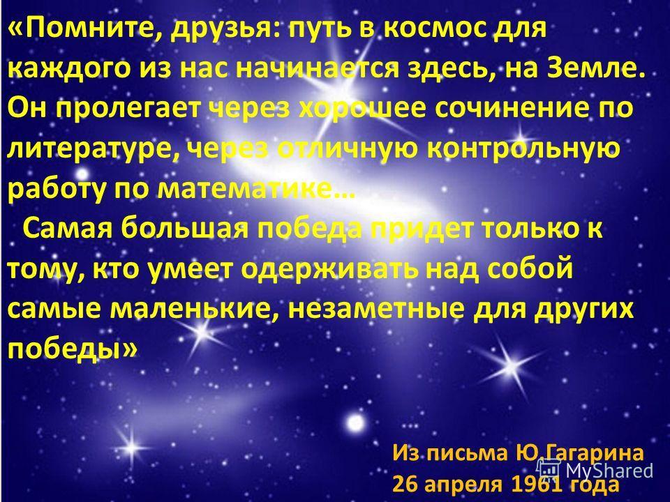 «Помните, друзья: путь в космос для каждого из нас начинается здесь, на Земле. Он пролегает через хорошее сочинение по литературе, через отличную контрольную работу по математике… Самая большая победа придет только к тому, кто умеет одерживать над со