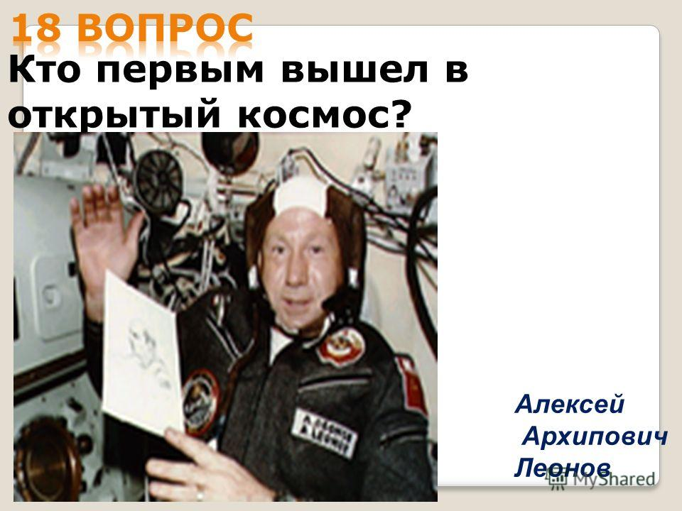 Кто первым вышел в открытый космос? Алексей Архипович Леонов