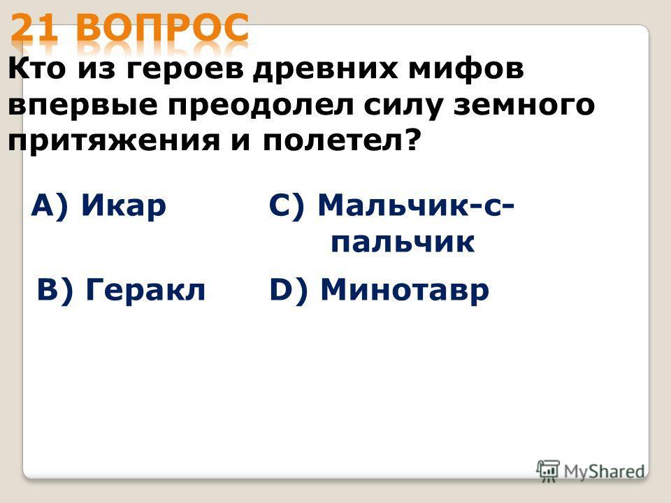 Кто из героев древних мифов впервые преодолел силу земного притяжения и полетел? А) Икар B) Геракл С) Мальчик-с- пальчик D) Минотавр