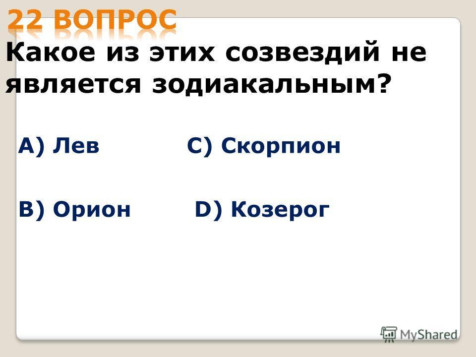 Какое из этих созвездий не является зодиакальным? А) Лев B) Орион С) Скорпион D) Козерог