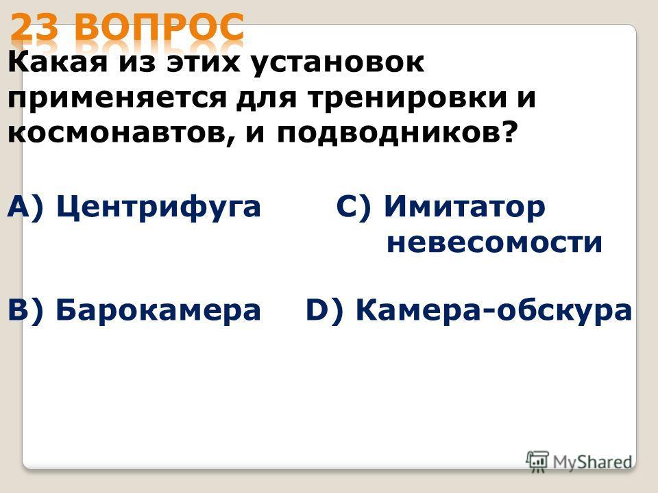Какая из этих установок применяется для тренировки и космонавтов, и подводников? А) Центрифуга B) Барокамера С) Имитатор невесомости D) Камера-обскура