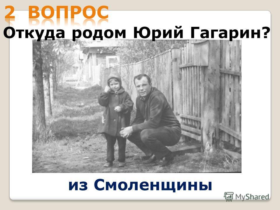 Откуда родом Юрий Гагарин? из Смоленщины