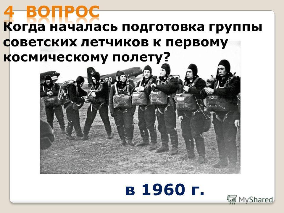 Когда началась подготовка группы советских летчиков к первому космическому полету? в 1960 г.