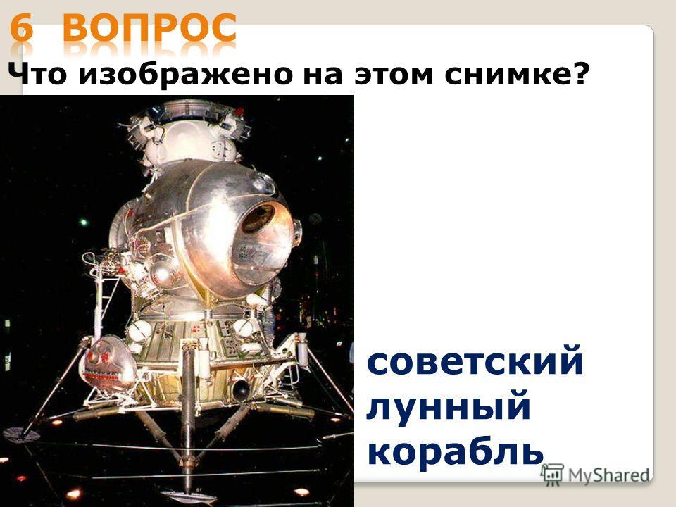 Что изображено на этом снимке? советский лунный корабль