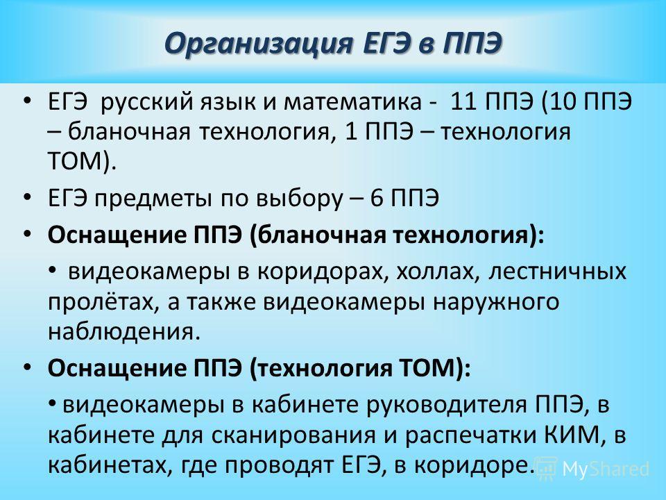 Организация ЕГЭ в ППЭ ЕГЭ русский язык и математика - 11 ППЭ (10 ППЭ – бланочная технология, 1 ППЭ – технология ТОМ). ЕГЭ предметы по выбору – 6 ППЭ Оснащение ППЭ (бланочная технология): видеокамеры в коридорах, холлах, лестничных пролётах, а также в