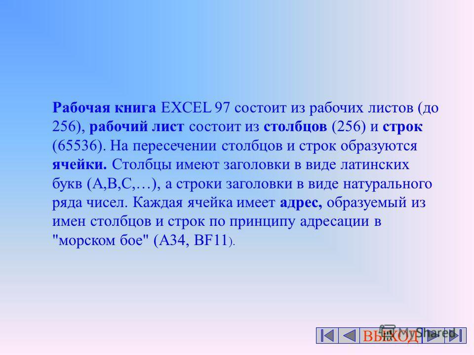 ВЫХОД Рабочая книга EXCEL 97 состоит из рабочих листов (до 256), рабочий лист состоит из столбцов (256) и строк (65536). На пересечении столбцов и строк образуются ячейки. Столбцы имеют заголовки в виде латинских букв (A,B,C,…), а строки заголовки в