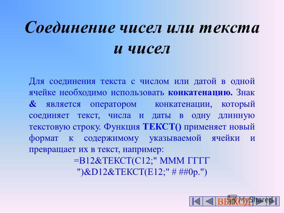 ВЫХОД Соединение чисел или текста и чисел Для соединения текста с числом или датой в одной ячейке необходимо использовать конкатенацию. Знак & является оператором конкатенации, который соединяет текст, числа и даты в одну длинную текстовую строку. Фу