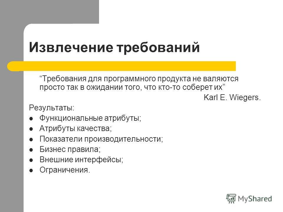 Извлечение требований Требования для программного продукта не валяются просто так в ожидании того, что кто-то соберет их Karl E. Wiegers. Результаты: Функциональные атрибуты; Атрибуты качества; Показатели производительности; Бизнес правила; Внешние и