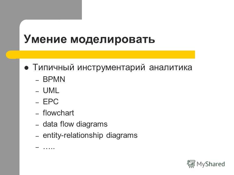 Умение моделировать Типичный инструментарий аналитика – BPMN – UML – EPC – flowchart – data flow diagrams – entity-relationship diagrams – …..