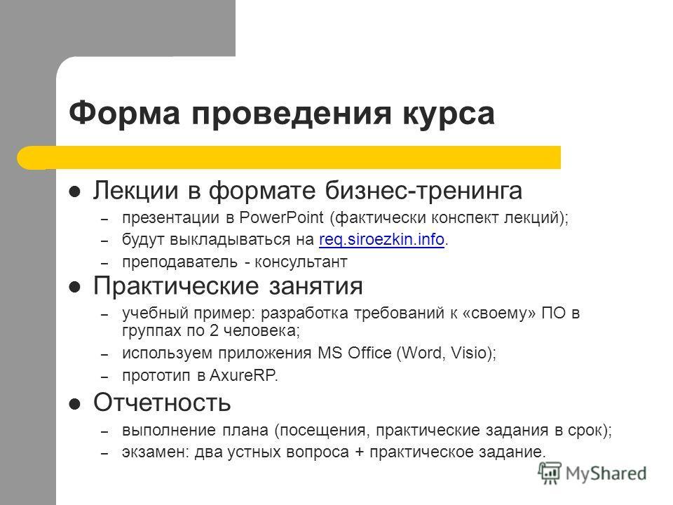 Форма проведения курса Практические занятия – учебный пример: разработка требований к «своему» ПО в группах по 2 человека; – используем приложения MS Office (Word, Visio); – прототип в AxureRP. Отчетность – выполнение плана (посещения, практические з