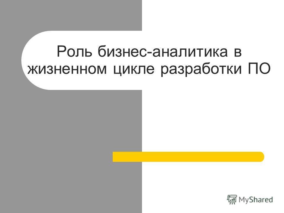 Роль бизнес-аналитика в жизненном цикле разработки ПО