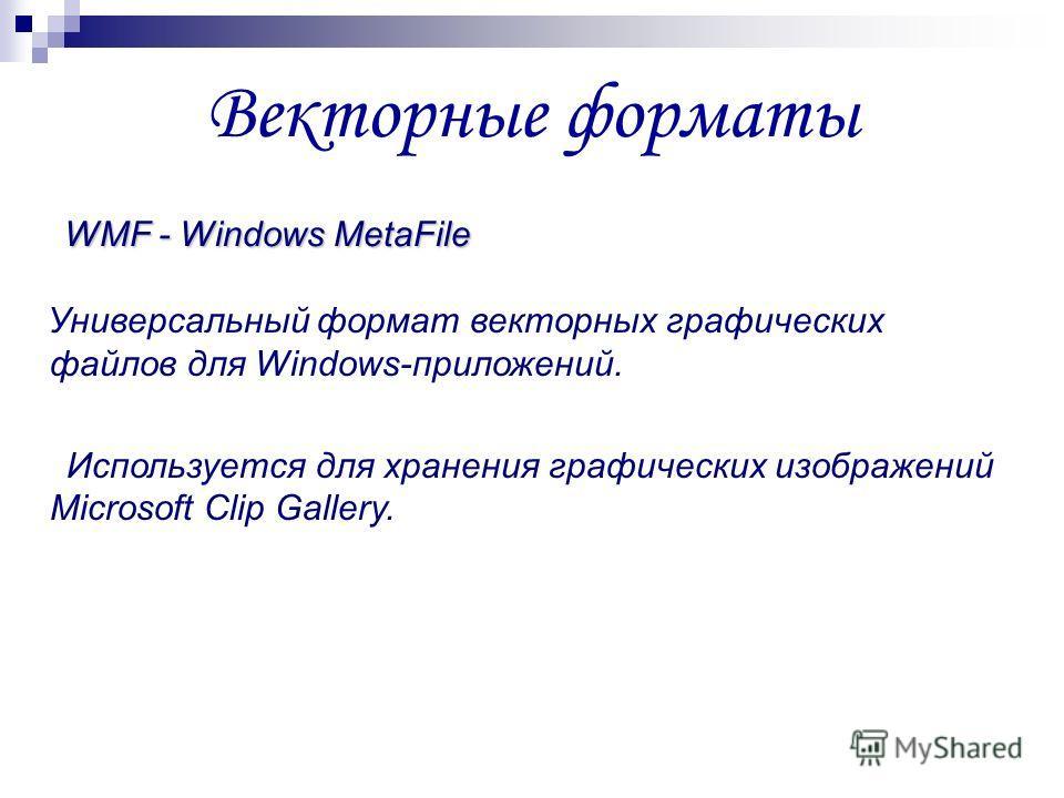 Векторные форматы WMF - Windows MetaFile Универсальный формат векторных графических файлов для Windows-приложений. Используется для хранения графических изображений Microsoft Clip Gallery.